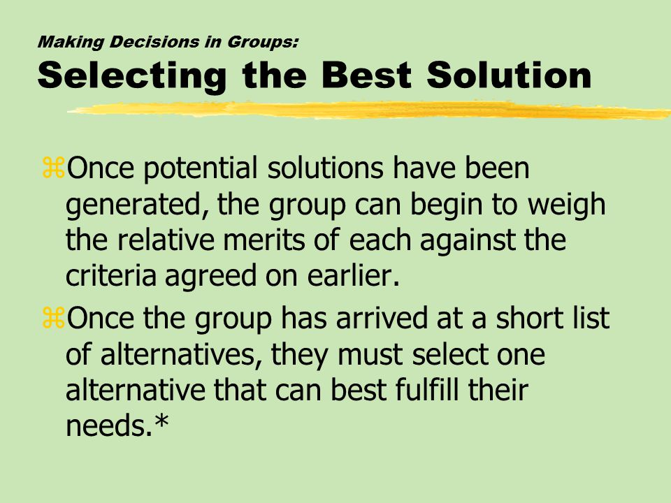 Making Decisions in Groups: Selecting the Best Solution zOnce potential solutions have been generated, the group can begin to weigh the relative merits of each against the criteria agreed on earlier.