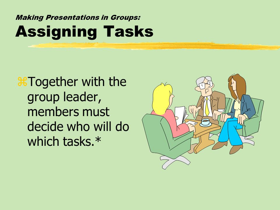 Making Presentations in Groups: Assigning Tasks zTogether with the group leader, members must decide who will do which tasks.*