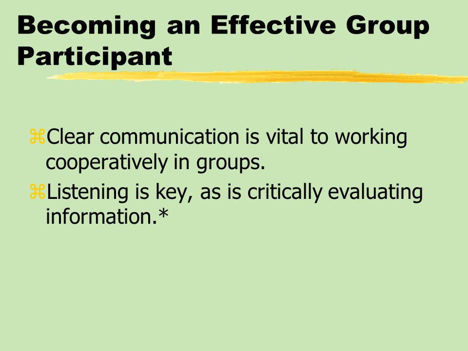 Becoming an Effective Group Participant zClear communication is vital to working cooperatively in groups.