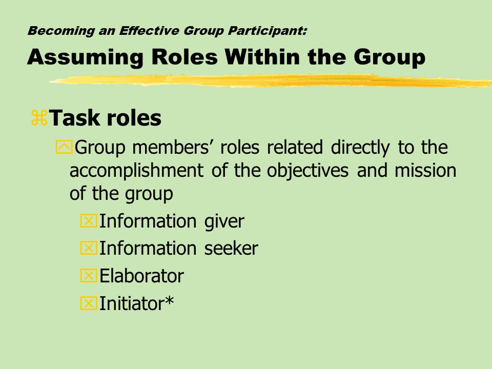 Becoming an Effective Group Participant: Assuming Roles Within the Group zTask roles yGroup members' roles related directly to the accomplishment of the objectives and mission of the group xInformation giver xInformation seeker xElaborator xInitiator*