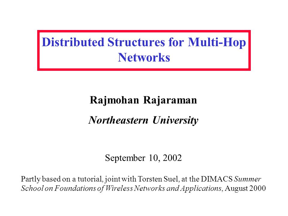 Distributed Structures for Multi-Hop Networks Rajmohan Rajaraman Northeastern University Partly based on a tutorial, joint with Torsten Suel, at the DIMACS Summer School on Foundations of Wireless Networks and Applications, August 2000 September 10, 2002