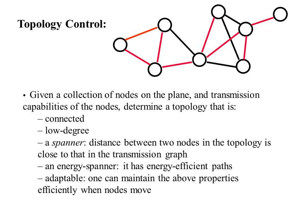 Topology Control: Given a collection of nodes on the plane, and transmission capabilities of the nodes, determine a topology that is: – connected – low-degree – a spanner: distance between two nodes in the topology is close to that in the transmission graph – an energy-spanner: it has energy-efficient paths – adaptable: one can maintain the above properties efficiently when nodes move