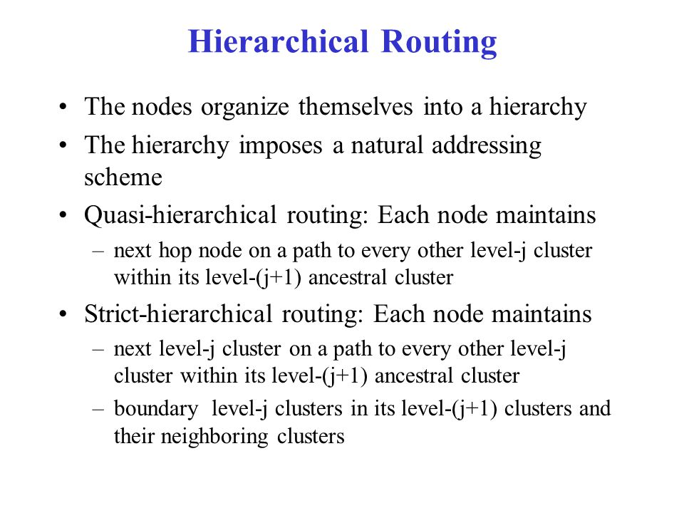 Hierarchical Routing The nodes organize themselves into a hierarchy The hierarchy imposes a natural addressing scheme Quasi-hierarchical routing: Each node maintains –next hop node on a path to every other level-j cluster within its level-(j+1) ancestral cluster Strict-hierarchical routing: Each node maintains –next level-j cluster on a path to every other level-j cluster within its level-(j+1) ancestral cluster –boundary level-j clusters in its level-(j+1) clusters and their neighboring clusters