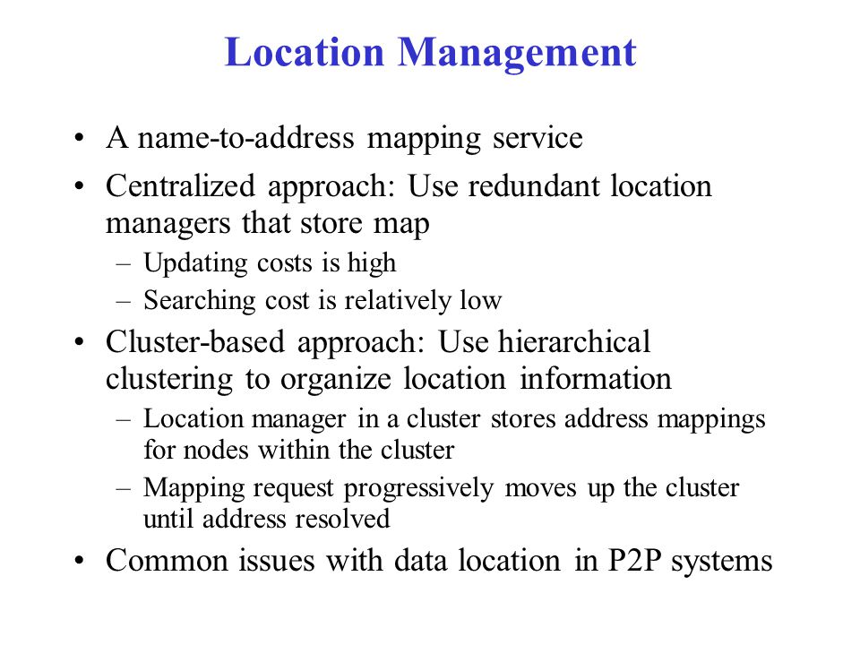 Location Management A name-to-address mapping service Centralized approach: Use redundant location managers that store map –Updating costs is high –Searching cost is relatively low Cluster-based approach: Use hierarchical clustering to organize location information –Location manager in a cluster stores address mappings for nodes within the cluster –Mapping request progressively moves up the cluster until address resolved Common issues with data location in P2P systems