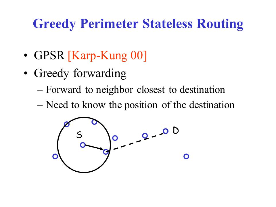 Greedy Perimeter Stateless Routing GPSR [Karp-Kung 00] Greedy forwarding –Forward to neighbor closest to destination –Need to know the position of the destination D S