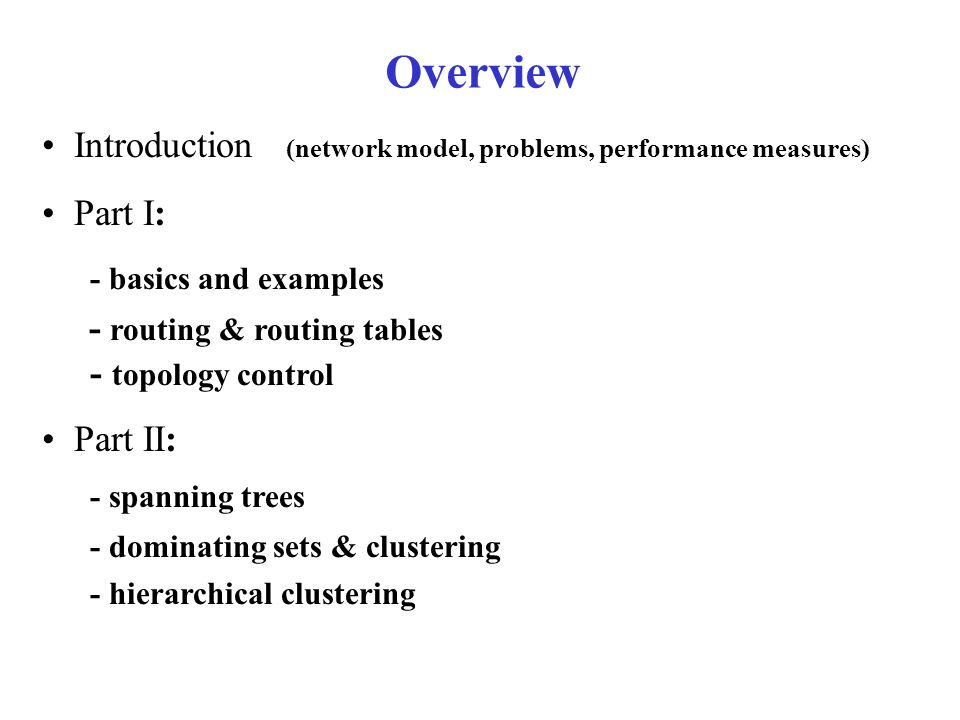 Clustering Construction Build a spanning tree, say, using BFS Let P_1 be the cluster consisting of the entire tree Partition P_1 into clusters, resulting in P_2 Recursively partition each cluster Maintenance rules: - when a new node is added, try to include in existing cluster, else split cluster - when a node is removed, if necessary combine clusters