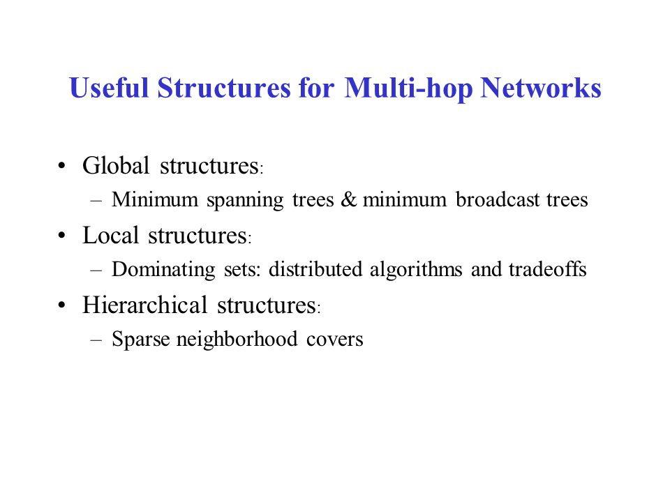 Useful Structures for Multi-hop Networks Global structures : –Minimum spanning trees & minimum broadcast trees Local structures : –Dominating sets: distributed algorithms and tradeoffs Hierarchical structures : –Sparse neighborhood covers