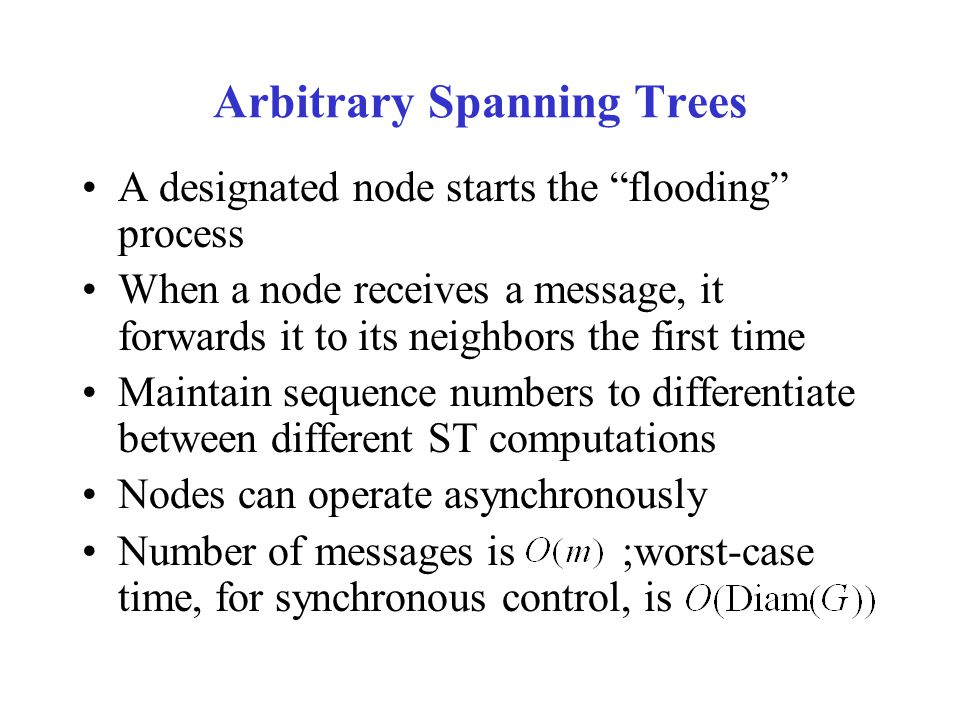 Arbitrary Spanning Trees A designated node starts the flooding process When a node receives a message, it forwards it to its neighbors the first time Maintain sequence numbers to differentiate between different ST computations Nodes can operate asynchronously Number of messages is ;worst-case time, for synchronous control, is