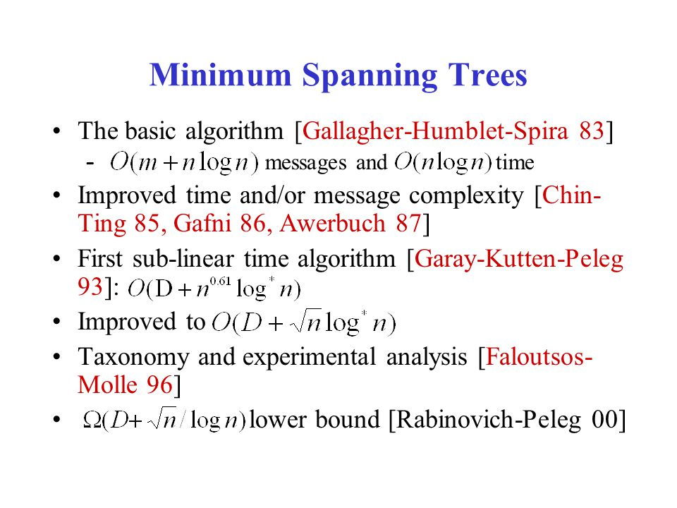 Minimum Spanning Trees The basic algorithm [Gallagher-Humblet-Spira 83] – messages and time Improved time and/or message complexity [Chin- Ting 85, Gafni 86, Awerbuch 87] First sub-linear time algorithm [Garay-Kutten-Peleg 93]: Improved to Taxonomy and experimental analysis [Faloutsos- Molle 96] lower bound [Rabinovich-Peleg 00]