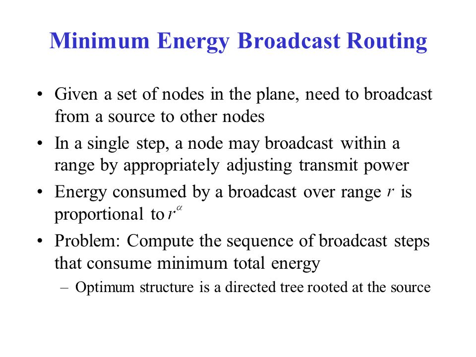 Minimum Energy Broadcast Routing Given a set of nodes in the plane, need to broadcast from a source to other nodes In a single step, a node may broadcast within a range by appropriately adjusting transmit power Energy consumed by a broadcast over range is proportional to Problem: Compute the sequence of broadcast steps that consume minimum total energy –Optimum structure is a directed tree rooted at the source
