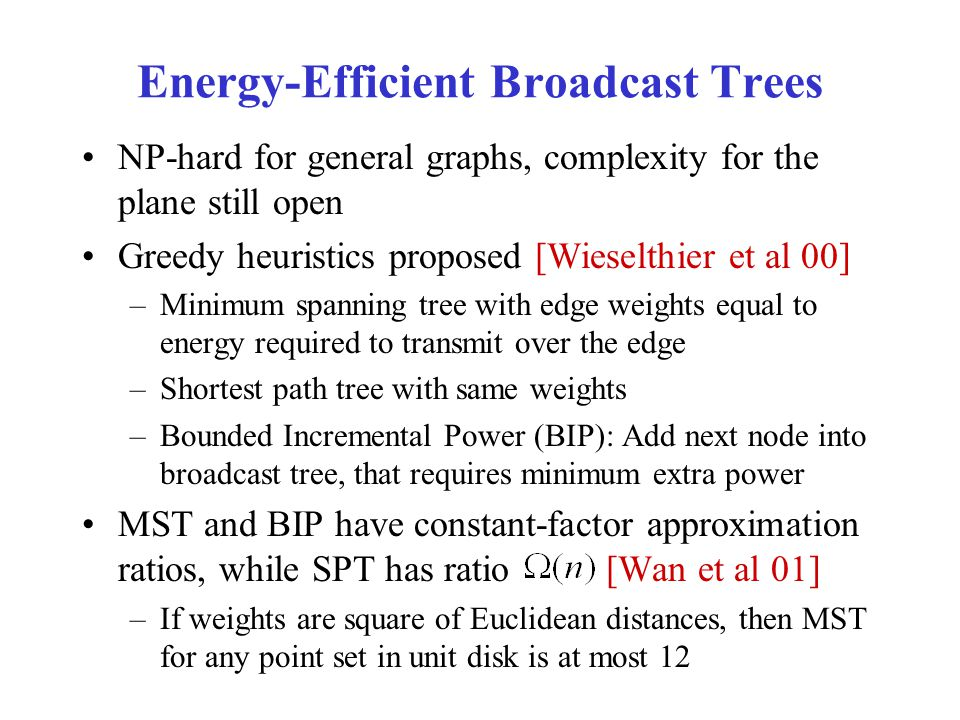 Energy-Efficient Broadcast Trees NP-hard for general graphs, complexity for the plane still open Greedy heuristics proposed [Wieselthier et al 00] –Minimum spanning tree with edge weights equal to energy required to transmit over the edge –Shortest path tree with same weights –Bounded Incremental Power (BIP): Add next node into broadcast tree, that requires minimum extra power MST and BIP have constant-factor approximation ratios, while SPT has ratio [Wan et al 01] –If weights are square of Euclidean distances, then MST for any point set in unit disk is at most 12