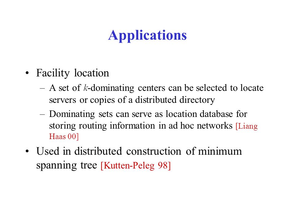 Applications Facility location –A set of -dominating centers can be selected to locate servers or copies of a distributed directory –Dominating sets can serve as location database for storing routing information in ad hoc networks [Liang Haas 00] Used in distributed construction of minimum spanning tree [Kutten-Peleg 98]