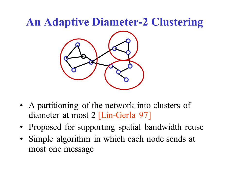 An Adaptive Diameter-2 Clustering A partitioning of the network into clusters of diameter at most 2 [Lin-Gerla 97] Proposed for supporting spatial bandwidth reuse Simple algorithm in which each node sends at most one message