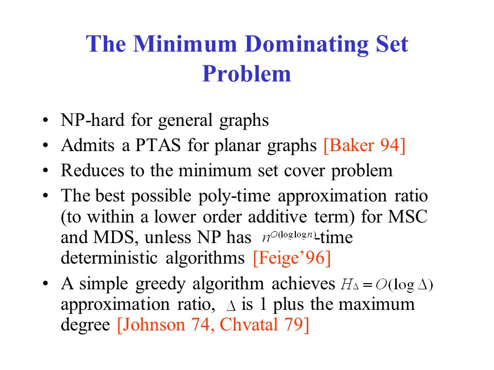 The Minimum Dominating Set Problem NP-hard for general graphs Admits a PTAS for planar graphs [Baker 94] Reduces to the minimum set cover problem The best possible poly-time approximation ratio (to within a lower order additive term) for MSC and MDS, unless NP has -time deterministic algorithms [Feige'96] A simple greedy algorithm achieves approximation ratio, is 1 plus the maximum degree [Johnson 74, Chvatal 79]