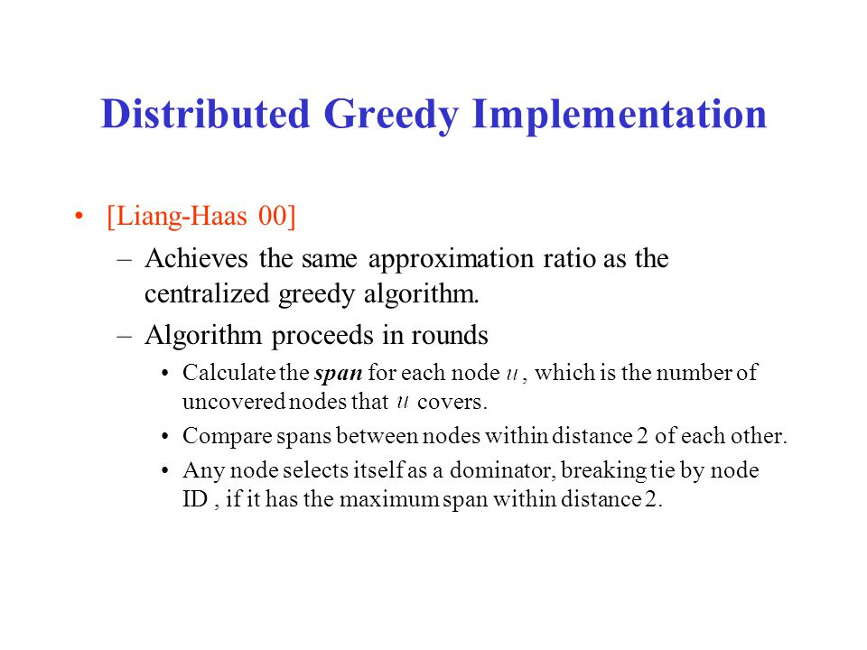 Distributed Greedy Implementation [Liang-Haas 00] –Achieves the same approximation ratio as the centralized greedy algorithm.