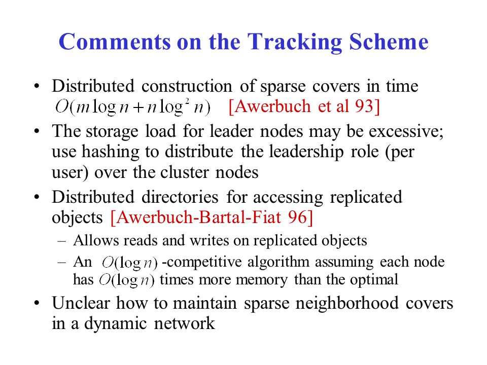 Comments on the Tracking Scheme Distributed construction of sparse covers in time [Awerbuch et al 93] The storage load for leader nodes may be excessive; use hashing to distribute the leadership role (per user) over the cluster nodes Distributed directories for accessing replicated objects [Awerbuch-Bartal-Fiat 96] –Allows reads and writes on replicated objects –An -competitive algorithm assuming each node has times more memory than the optimal Unclear how to maintain sparse neighborhood covers in a dynamic network