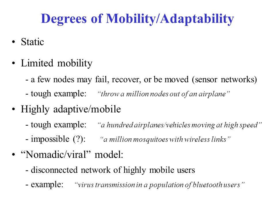 Static Limited mobility - a few nodes may fail, recover, or be moved (sensor networks) - tough example: throw a million nodes out of an airplane Highly adaptive/mobile - tough example: a hundred airplanes/vehicles moving at high speed - impossible ( ): a million mosquitoes with wireless links Nomadic/viral model: - disconnected network of highly mobile users - example: virus transmission in a population of bluetooth users Degrees of Mobility/Adaptability