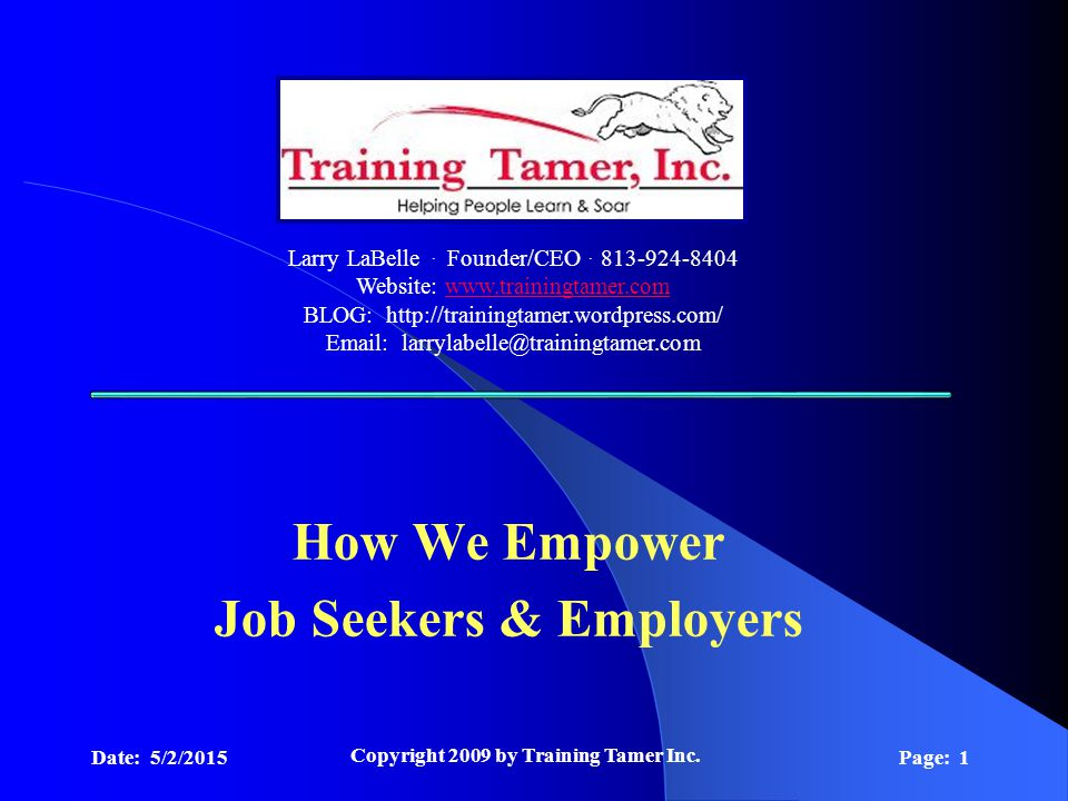 Date: 5/2/2015 Copyright 2009 by Training Tamer Inc. Page: 1 How We Empower Job Seekers & Employers Larry LaBelle. Founder/CEO. 813-924-8404 Website: