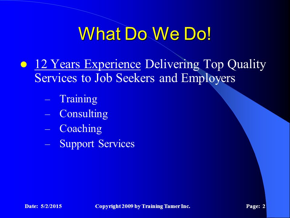 Date: 5/2/2015Copyright 2009 by Training Tamer Inc.Page: 2 What Do We Do! 12 Years Experience Delivering Top Quality Services to Job Seekers and Emplo