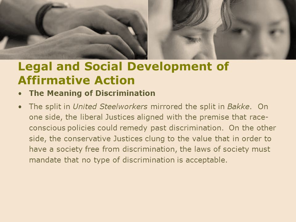 Legal and Social Development of Affirmative Action The Meaning of Discrimination The split in United Steelworkers mirrored the split in Bakke. On one