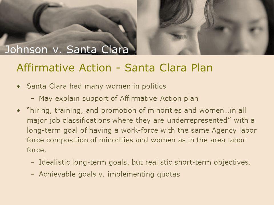 "Affirmative Action - Santa Clara Plan Santa Clara had many women in politics –May explain support of Affirmative Action plan ""hiring, training, and pr"