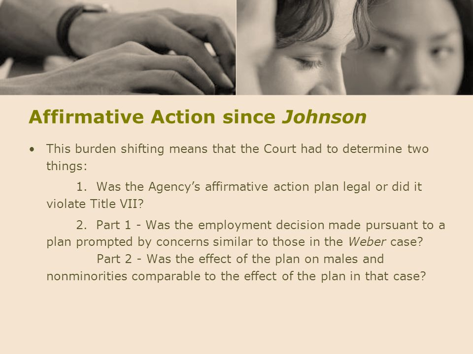 Affirmative Action since Johnson This burden shifting means that the Court had to determine two things: 1. Was the Agency's affirmative action plan le