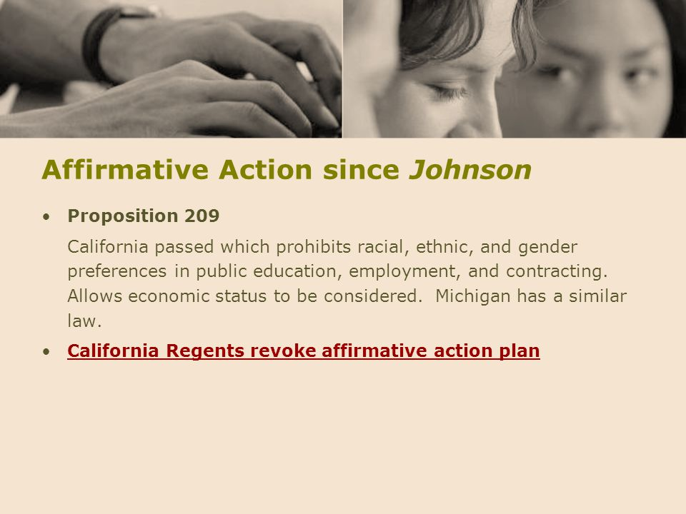 Affirmative Action since Johnson Proposition 209 California passed which prohibits racial, ethnic, and gender preferences in public education, employm