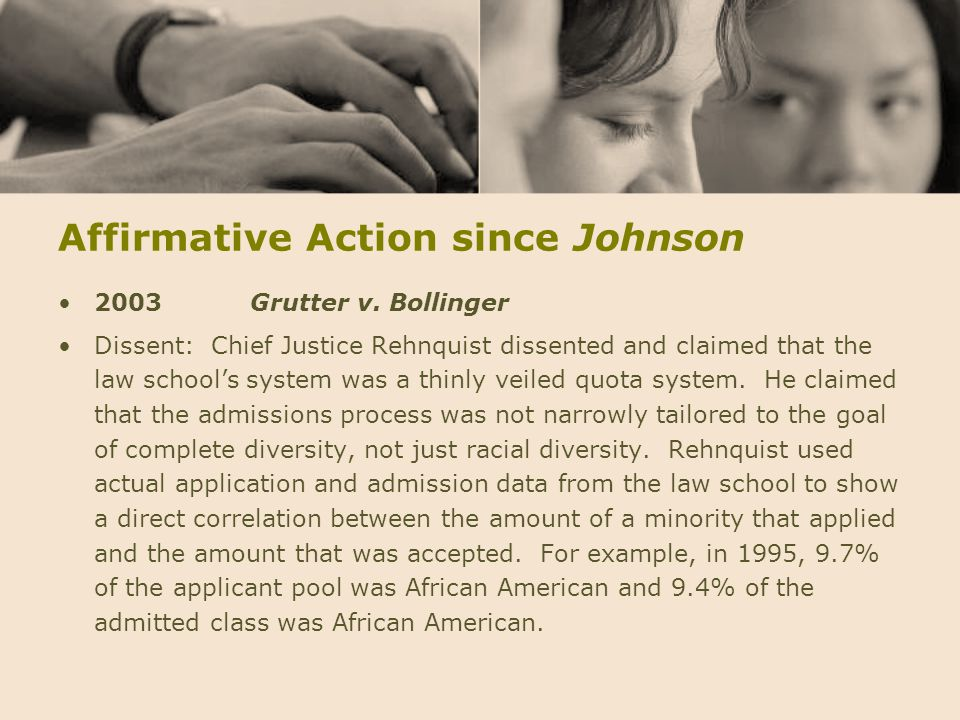 Affirmative Action since Johnson 2003Grutter v. Bollinger Dissent: Chief Justice Rehnquist dissented and claimed that the law school's system was a th