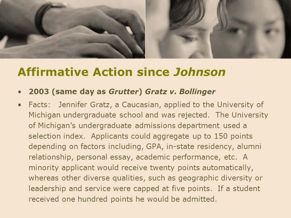 Affirmative Action since Johnson 2003 (same day as Grutter) Gratz v. Bollinger Facts: Jennifer Gratz, a Caucasian, applied to the University of Michig