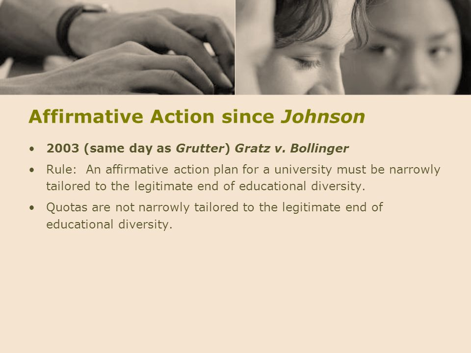 Affirmative Action since Johnson 2003 (same day as Grutter) Gratz v. Bollinger Rule: An affirmative action plan for a university must be narrowly tail