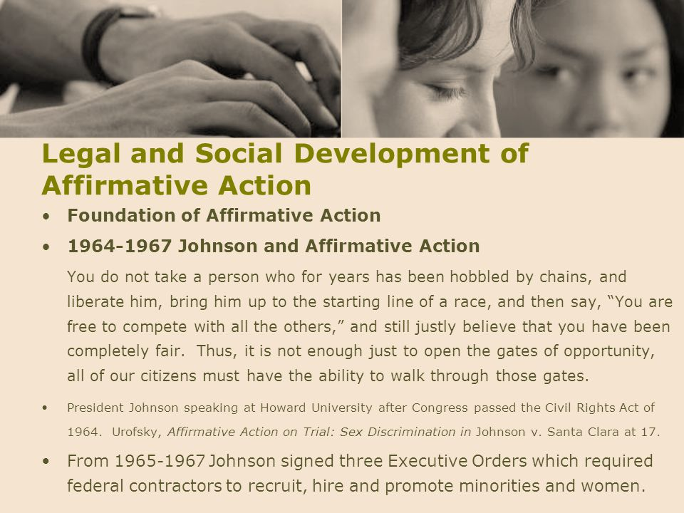 Legal and Social Development of Affirmative Action Foundation of Affirmative Action 1964-1967Johnson and Affirmative Action You do not take a person w