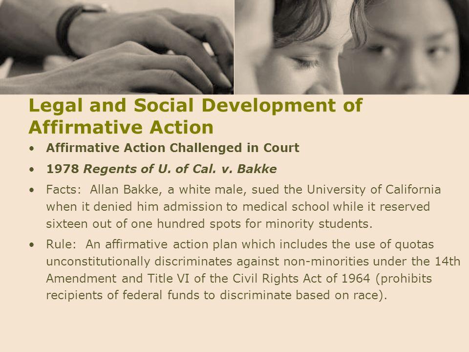 Legal and Social Development of Affirmative Action Affirmative Action Challenged in Court 1978 Regents of U. of Cal. v. Bakke Facts: Allan Bakke, a wh