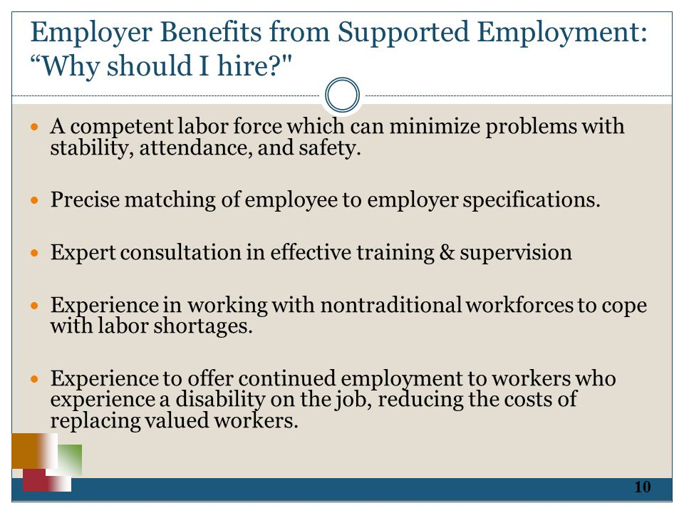 10 Employer Benefits from Supported Employment: Why should I hire? A competent labor force which can minimize problems with stability, attendance, and safety.