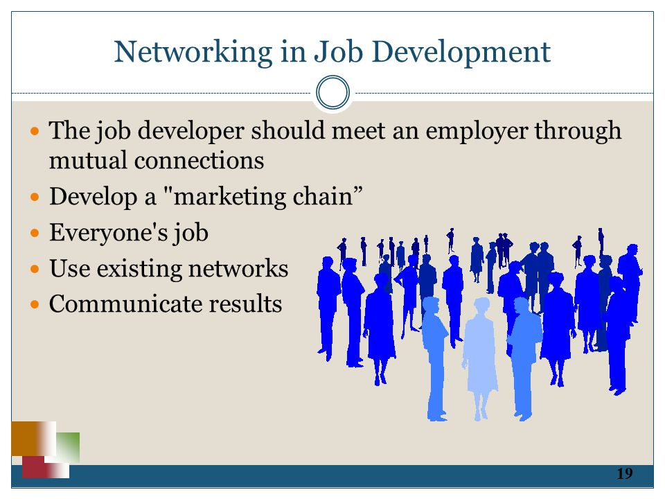 19 Networking in Job Development The job developer should meet an employer through mutual connections Develop a marketing chain Everyone s job Use existing networks Communicate results