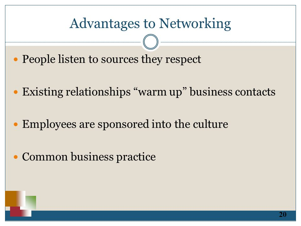 20 Advantages to Networking People listen to sources they respect Existing relationships warm up business contacts Employees are sponsored into the culture Common business practice