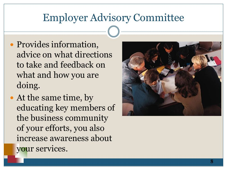 8 Employer Advisory Committee Provides information, advice on what directions to take and feedback on what and how you are doing.