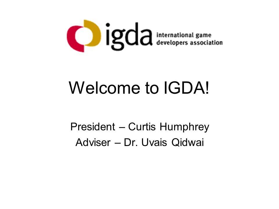 Welcome to IGDA! President – Curtis Humphrey Adviser – Dr. Uvais Qidwai