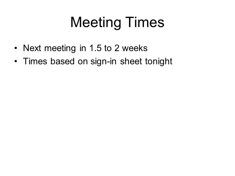 Meeting Times Next meeting in 1.5 to 2 weeks Times based on sign-in sheet tonight