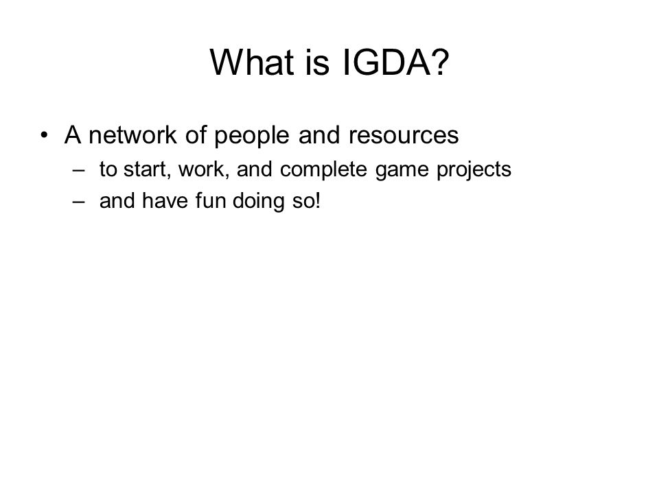What is IGDA? A network of people and resources – to start, work, and complete game projects – and have fun doing so!