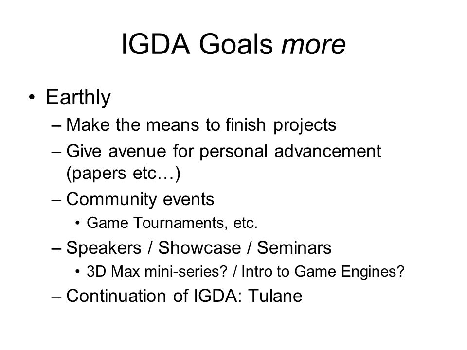 IGDA Goals more Earthly –Make the means to finish projects –Give avenue for personal advancement (papers etc…) –Community events Game Tournaments, etc.