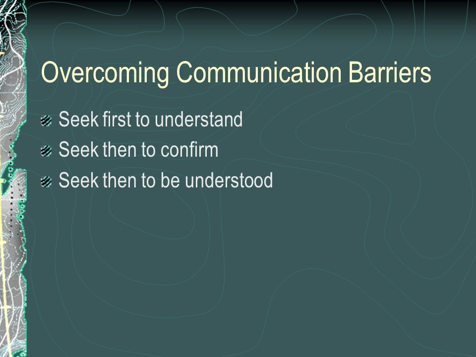 Overcoming Communication Barriers Seek first to understand Seek then to confirm Seek then to be understood