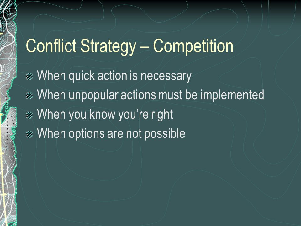 Conflict Strategy – Competition When quick action is necessary When unpopular actions must be implemented When you know you're right When options are not possible