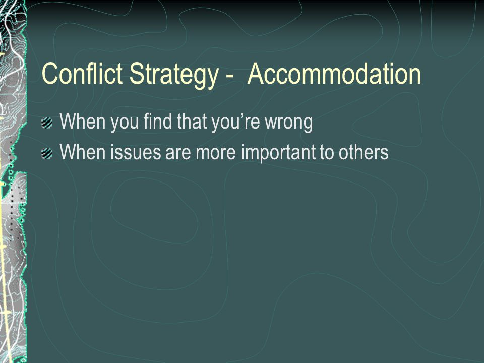 Conflict Strategy - Accommodation When you find that you're wrong When issues are more important to others