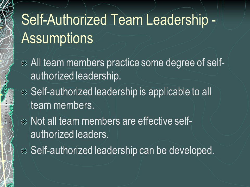 Self-Authorized Team Leadership - Assumptions All team members practice some degree of self- authorized leadership.
