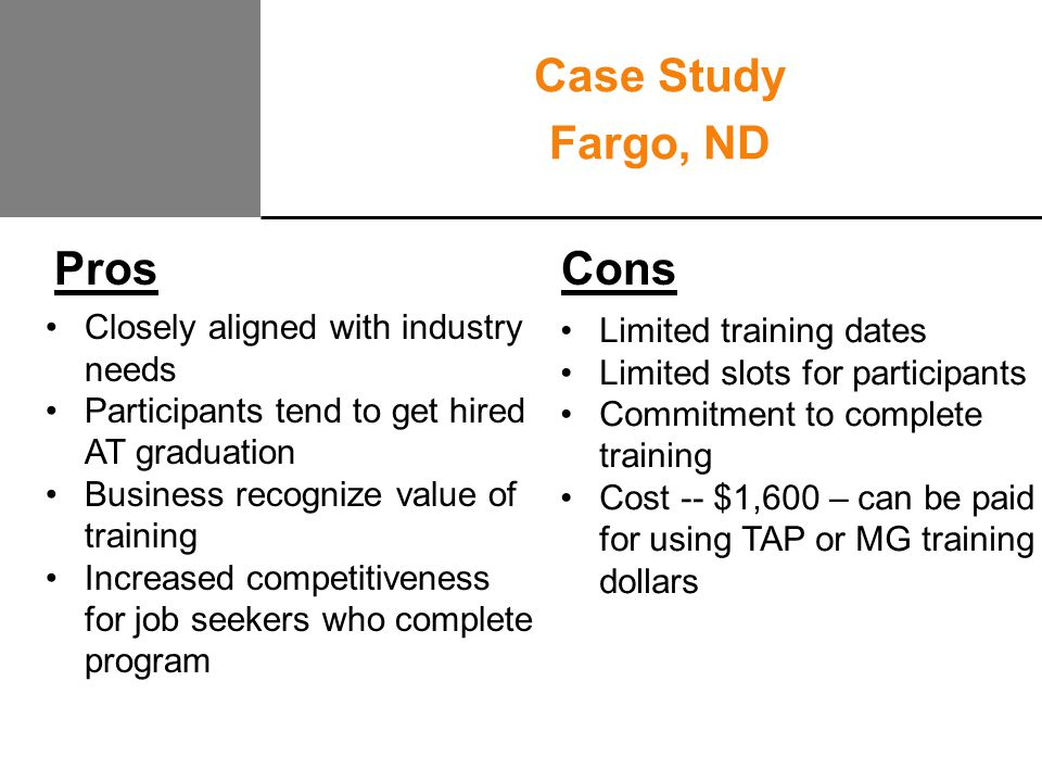 Pros Cons Case Study Fargo, ND Closely aligned with industry needs Participants tend to get hired AT graduation Business recognize value of training Increased competitiveness for job seekers who complete program Limited training dates Limited slots for participants Commitment to complete training Cost -- $1,600 – can be paid for using TAP or MG training dollars