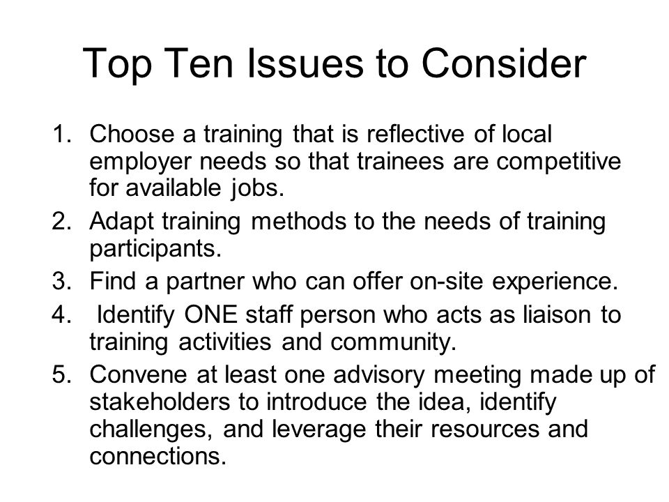 Top Ten Issues to Consider 1.Choose a training that is reflective of local employer needs so that trainees are competitive for available jobs. 2.Adapt