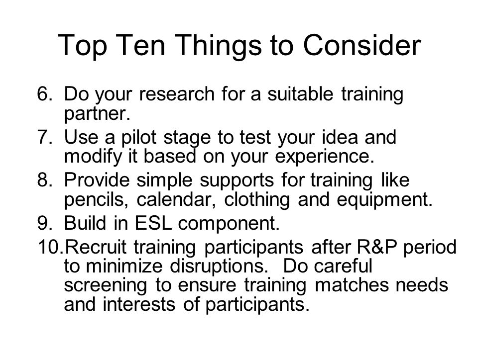 Top Ten Things to Consider 6.Do your research for a suitable training partner. 7.Use a pilot stage to test your idea and modify it based on your exper