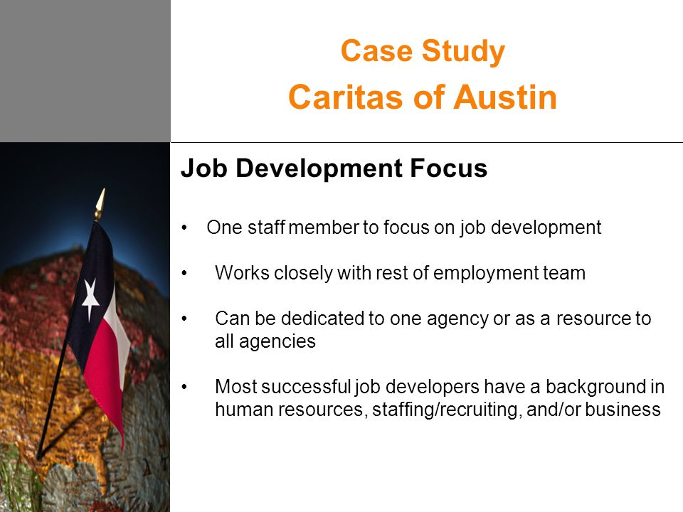 Pros Cons Time to focus on identifying job leads Specific skills that help in business communication Attention to follow-up and sustaining employer relationships Difficult to track if a specific job lead results in successful placement Communication with employment specialists/case managers can be difficult Inconsistency in employer approach Case Study Caritas of Austin