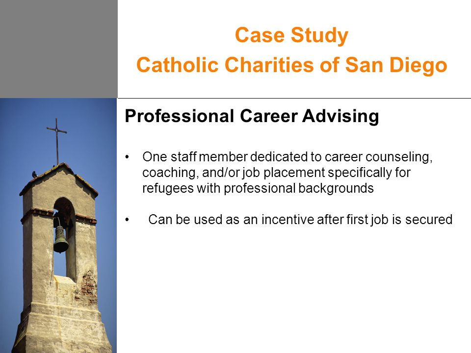 Case Study Catholic Charities of San Diego Professional Career Advising One staff member dedicated to career counseling, coaching, and/or job placement specifically for refugees with professional backgrounds Can be used as an incentive after first job is secured