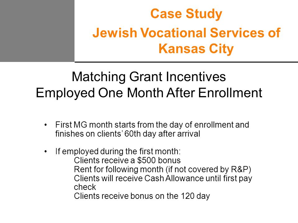 Matching Grant Incentives Employed One Month After Enrollment First MG month starts from the day of enrollment and finishes on clients' 60th day after arrival If employed during the first month: Clients receive a $500 bonus Rent for following month (if not covered by R&P) Clients will receive Cash Allowance until first pay check Clients receive bonus on the 120 day Case Study Jewish Vocational Services of Kansas City